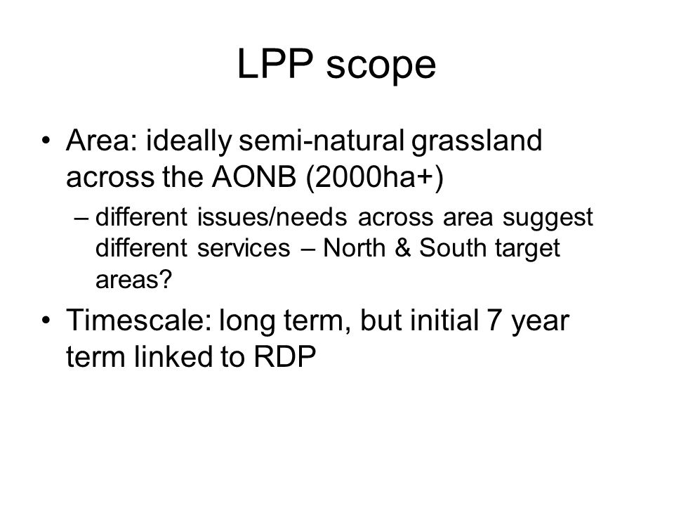LPP scope Area: ideally semi-natural grassland across the AONB (2000ha+) –different issues/needs across area suggest different services – North & South target areas.