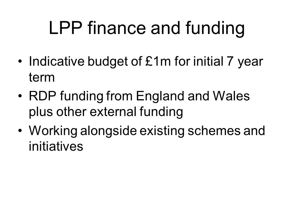 LPP finance and funding Indicative budget of £1m for initial 7 year term RDP funding from England and Wales plus other external funding Working alongside existing schemes and initiatives