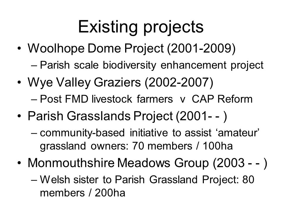 Existing projects Woolhope Dome Project (2001-2009) –Parish scale biodiversity enhancement project Wye Valley Graziers (2002-2007) –Post FMD livestock farmers v CAP Reform Parish Grasslands Project (2001- - ) –community-based initiative to assist 'amateur' grassland owners: 70 members / 100ha Monmouthshire Meadows Group (2003 - - ) –Welsh sister to Parish Grassland Project: 80 members / 200ha