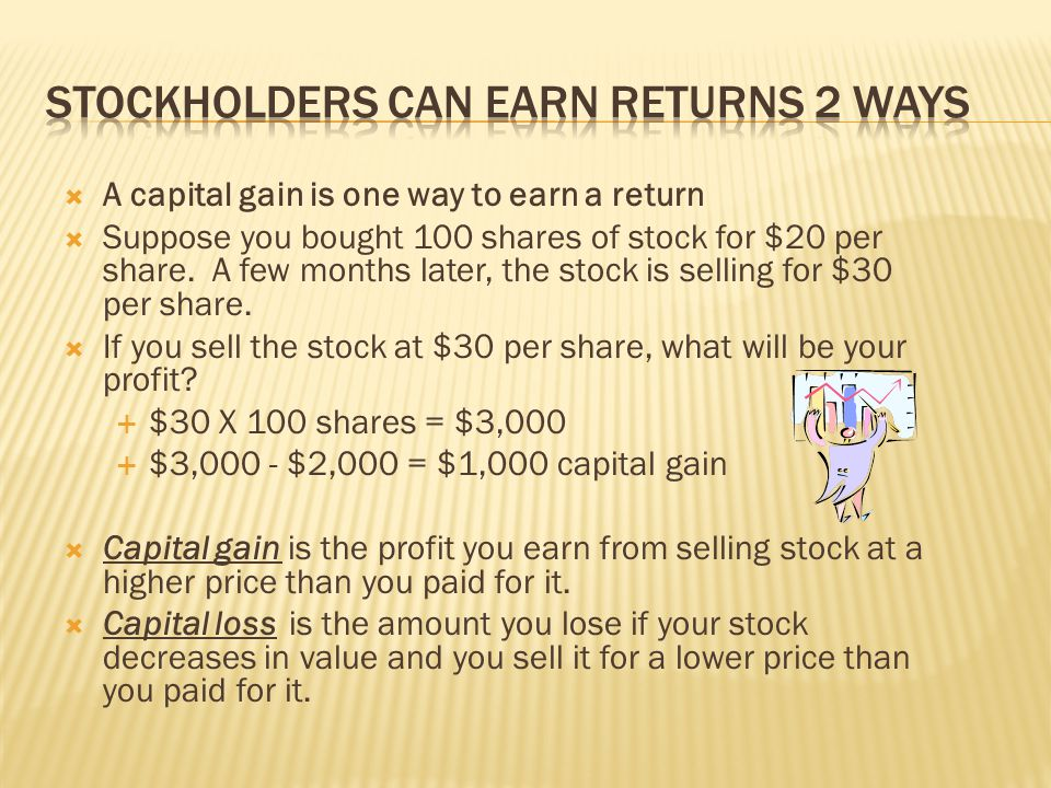  A capital gain is one way to earn a return  Suppose you bought 100 shares of stock for $20 per share. A few months later, the stock is selling for