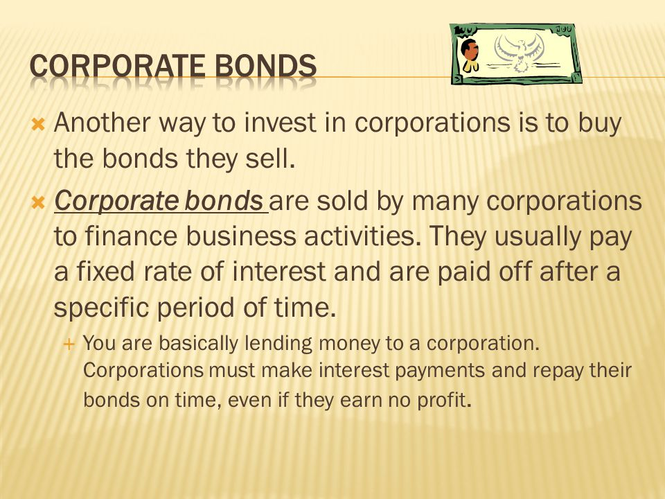  Another way to invest in corporations is to buy the bonds they sell.  Corporate bonds are sold by many corporations to finance business activities.