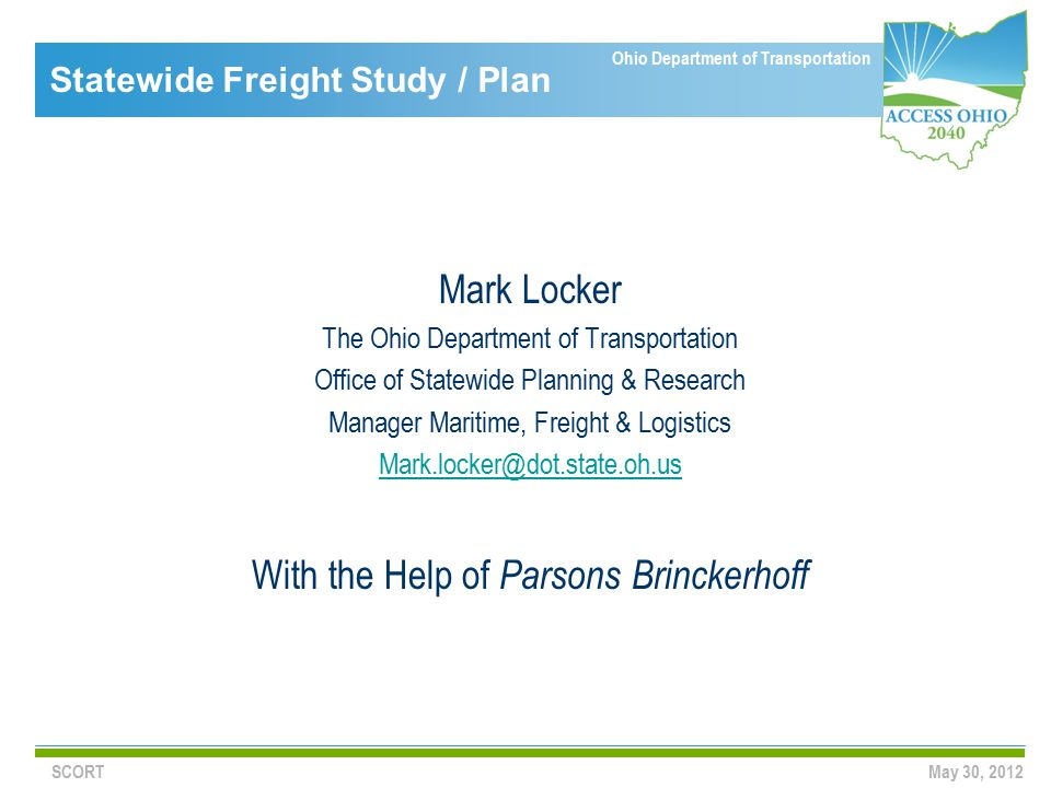 Ohio Department of Transportation Statewide Freight Study / Plan Mark Locker The Ohio Department of Transportation Office of Statewide Planning & Research Manager Maritime, Freight & Logistics Mark.locker@dot.state.oh.us With the Help of Parsons Brinckerhoff SCORTMay 30, 2012