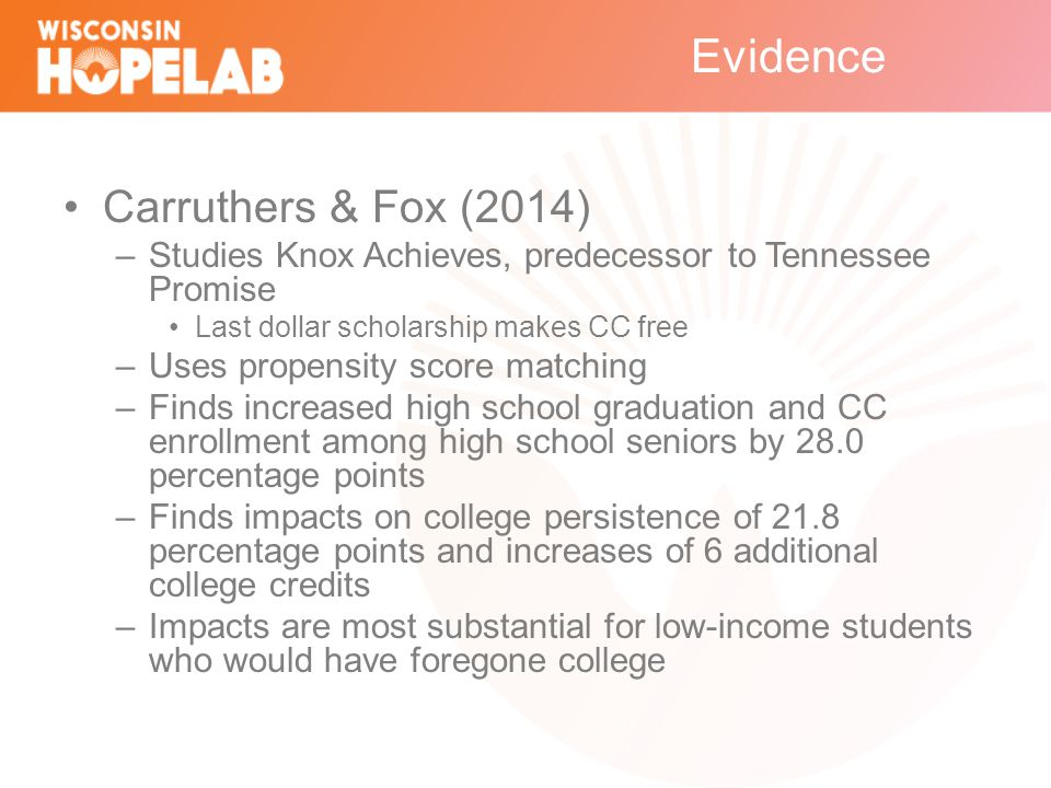 Evidence Carruthers & Fox (2014) –Studies Knox Achieves, predecessor to Tennessee Promise Last dollar scholarship makes CC free –Uses propensity score matching –Finds increased high school graduation and CC enrollment among high school seniors by 28.0 percentage points –Finds impacts on college persistence of 21.8 percentage points and increases of 6 additional college credits –Impacts are most substantial for low-income students who would have foregone college