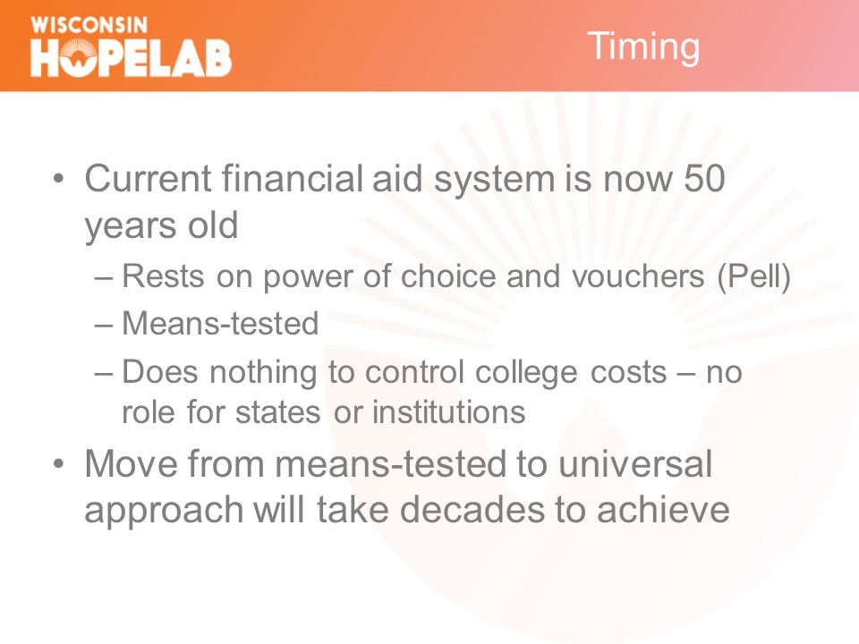 Timing Current financial aid system is now 50 years old –Rests on power of choice and vouchers (Pell) –Means-tested –Does nothing to control college costs – no role for states or institutions Move from means-tested to universal approach will take decades to achieve