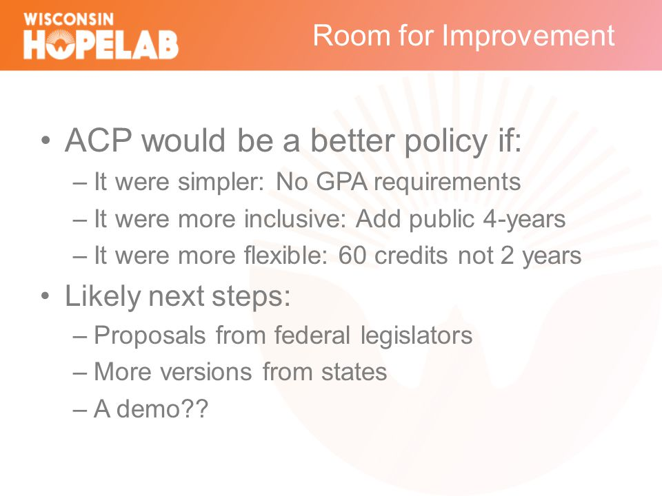 Room for Improvement ACP would be a better policy if: –It were simpler: No GPA requirements –It were more inclusive: Add public 4-years –It were more flexible: 60 credits not 2 years Likely next steps: –Proposals from federal legislators –More versions from states –A demo