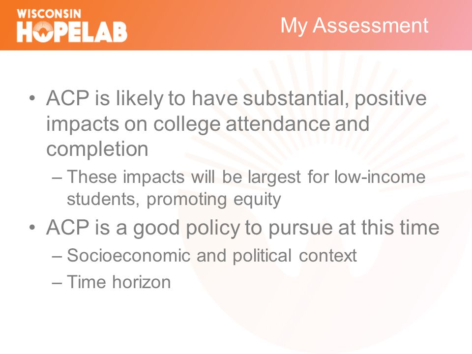 My Assessment ACP is likely to have substantial, positive impacts on college attendance and completion –These impacts will be largest for low-income students, promoting equity ACP is a good policy to pursue at this time –Socioeconomic and political context –Time horizon