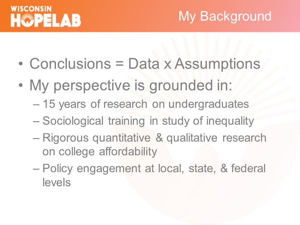 My Background Conclusions = Data x Assumptions My perspective is grounded in: –15 years of research on undergraduates –Sociological training in study of inequality –Rigorous quantitative & qualitative research on college affordability –Policy engagement at local, state, & federal levels