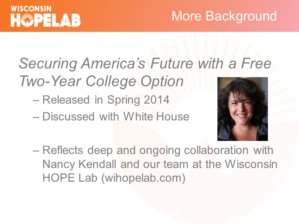More Background Securing America's Future with a Free Two-Year College Option –Released in Spring 2014 –Discussed with White House –Reflects deep and ongoing collaboration with Nancy Kendall and our team at the Wisconsin HOPE Lab (wihopelab.com)