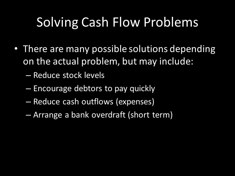 Solving Cash Flow Problems There are many possible solutions depending on the actual problem, but may include: – Reduce stock levels – Encourage debtors to pay quickly – Reduce cash outflows (expenses) – Arrange a bank overdraft (short term)