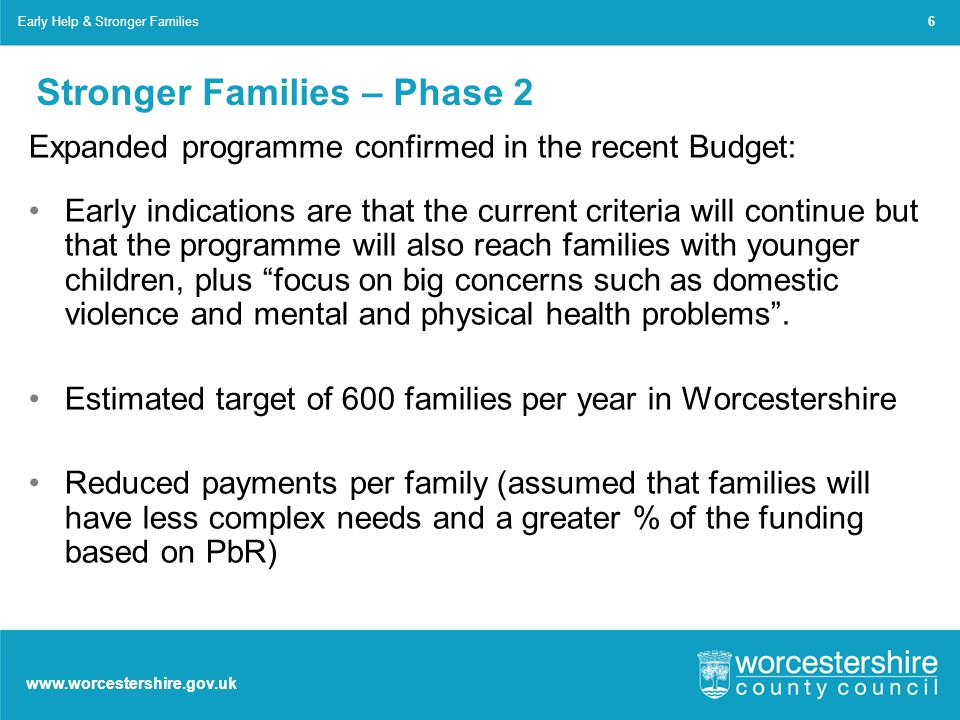 www.worcestershire.gov.uk Stronger Families – Phase 2 Expanded programme confirmed in the recent Budget: Early indications are that the current criteria will continue but that the programme will also reach families with younger children, plus focus on big concerns such as domestic violence and mental and physical health problems .