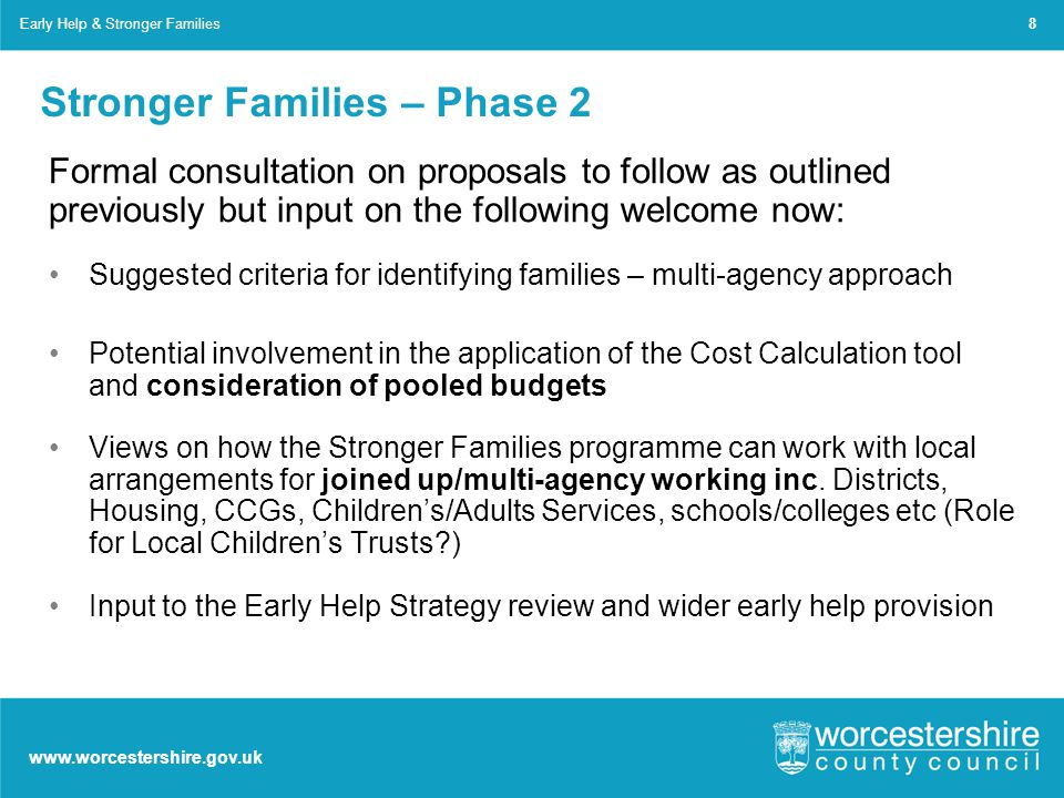 www.worcestershire.gov.uk Stronger Families – Phase 2 Formal consultation on proposals to follow as outlined previously but input on the following welcome now: Suggested criteria for identifying families – multi-agency approach Potential involvement in the application of the Cost Calculation tool and consideration of pooled budgets Views on how the Stronger Families programme can work with local arrangements for joined up/multi-agency working inc.