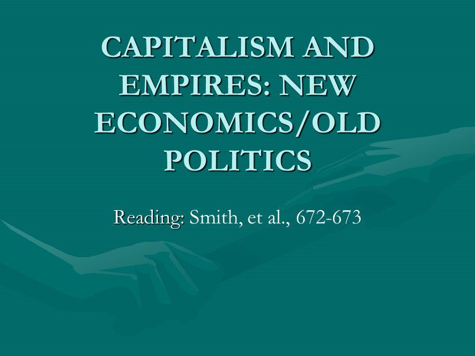 CAPITALISM AND EMPIRES: NEW ECONOMICS/OLD POLITICS Reading: Reading: Smith, et al., 672-673