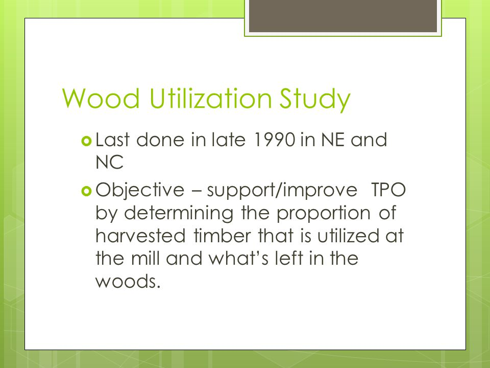 Wood Utilization Study  Last done in late 1990 in NE and NC  Objective – support/improve TPO by determining the proportion of harvested timber that is utilized at the mill and what's left in the woods.