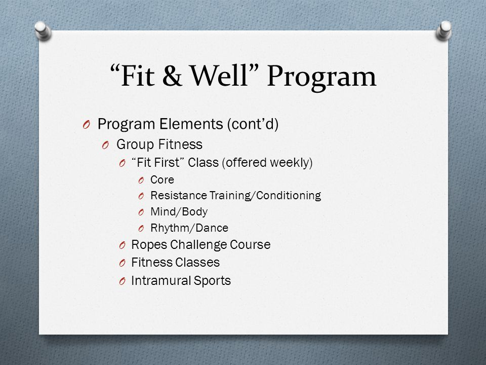 Fit & Well Program O Program Elements (cont'd) O Group Fitness O Fit First Class (offered weekly) O Core O Resistance Training/Conditioning O Mind/Body O Rhythm/Dance O Ropes Challenge Course O Fitness Classes O Intramural Sports