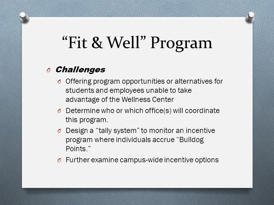 Fit & Well Program O Challenges O Offering program opportunities or alternatives for students and employees unable to take advantage of the Wellness Center O Determine who or which office(s) will coordinate this program.
