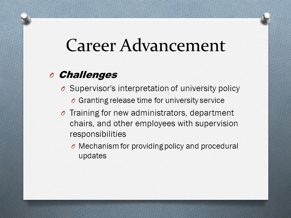 Career Advancement O Challenges O Supervisor s interpretation of university policy O Granting release time for university service O Training for new administrators, department chairs, and other employees with supervision responsibilities O Mechanism for providing policy and procedural updates