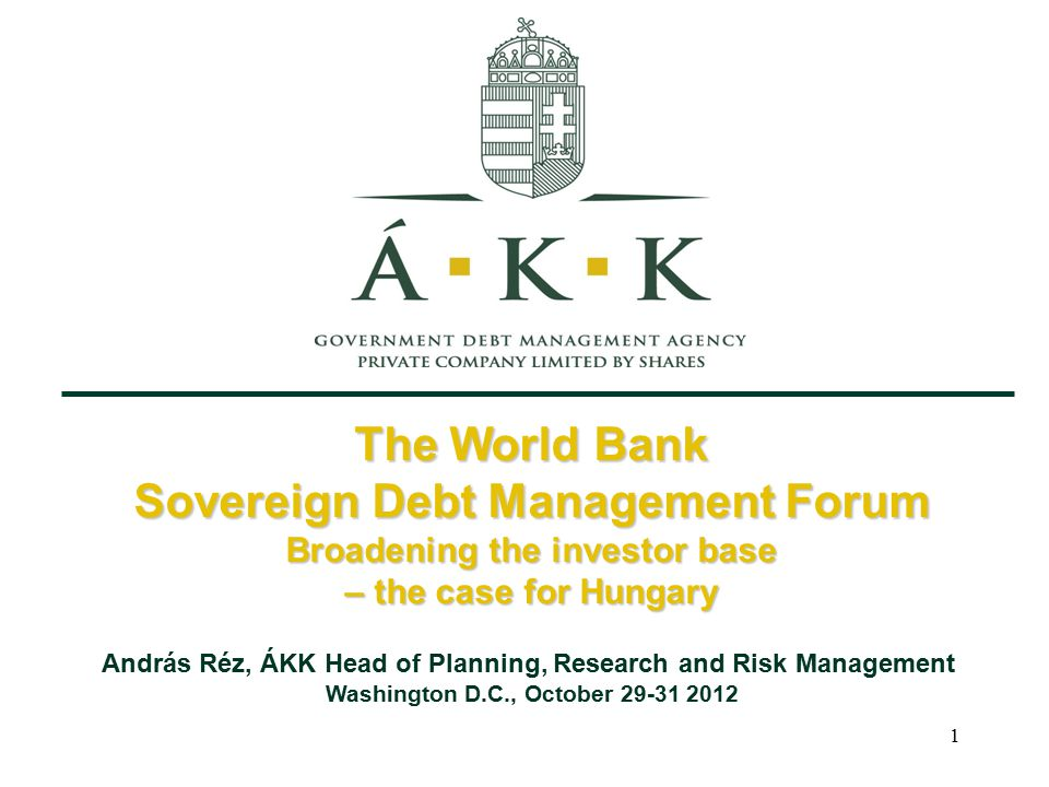 1 The World Bank Sovereign Debt Management Forum Broadening the investor base – the case for Hungary András Réz, ÁKK Head of Planning, Research and Risk Management Washington D.C., October 29-31 2012