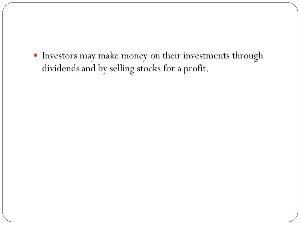 Investors may make money on their investments through dividends and by selling stocks for a profit.