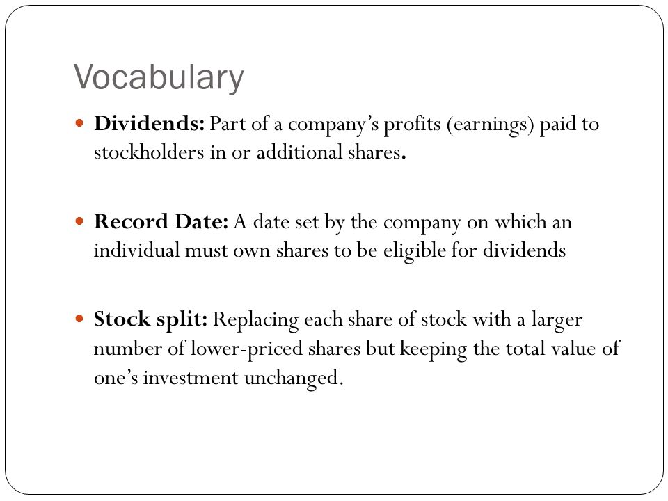 Vocabulary Dividends: Part of a company's profits (earnings) paid to stockholders in or additional shares.