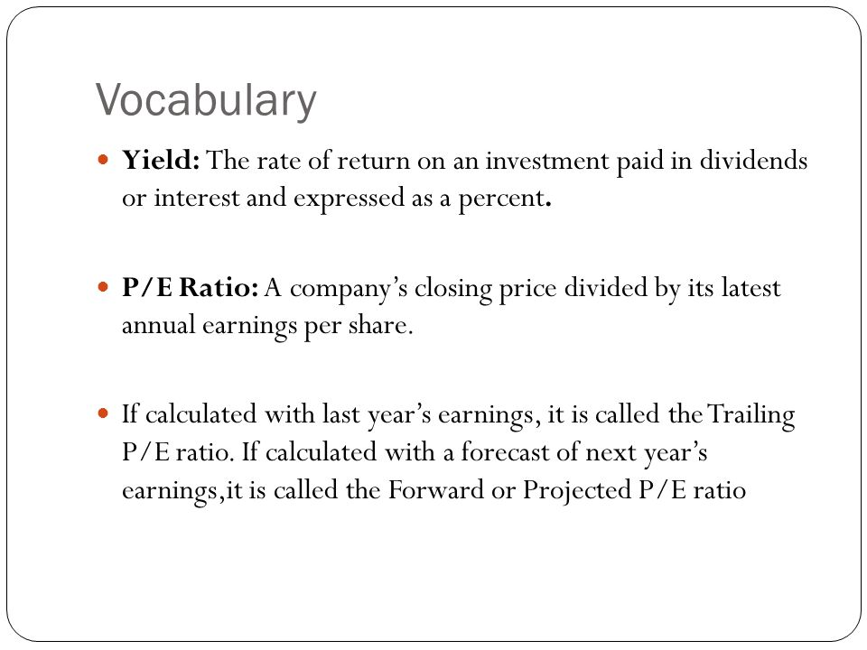 Vocabulary Yield: The rate of return on an investment paid in dividends or interest and expressed as a percent.