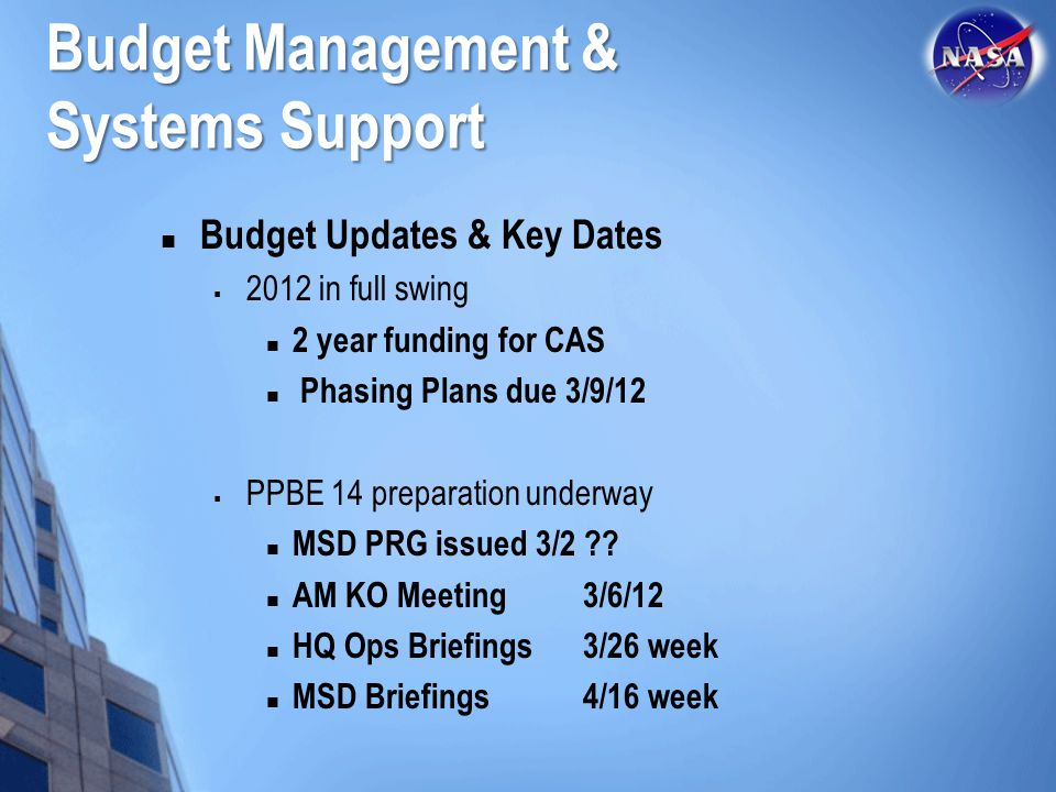Budget Management & Systems Support Budget Updates & Key Dates  2012 in full swing 2 year funding for CAS Phasing Plans due 3/9/12  PPBE 14 preparation underway MSD PRG issued 3/2 .
