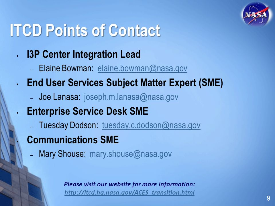 ITCD Points of Contact I3P Center Integration Lead – Elaine Bowman: elaine.bowman@nasa.govelaine.bowman@nasa.gov End User Services Subject Matter Expert (SME) – Joe Lanasa: joseph.m.lanasa@nasa.govjoseph.m.lanasa@nasa.gov Enterprise Service Desk SME – Tuesday Dodson: tuesday.c.dodson@nasa.govtuesday.c.dodson@nasa.gov Communications SME – Mary Shouse: mary.shouse@nasa.govmary.shouse@nasa.gov Please visit our website for more information: http://itcd.hq.nasa.gov/ACES_transition.html http://itcd.hq.nasa.gov/ACES_transition.html 9