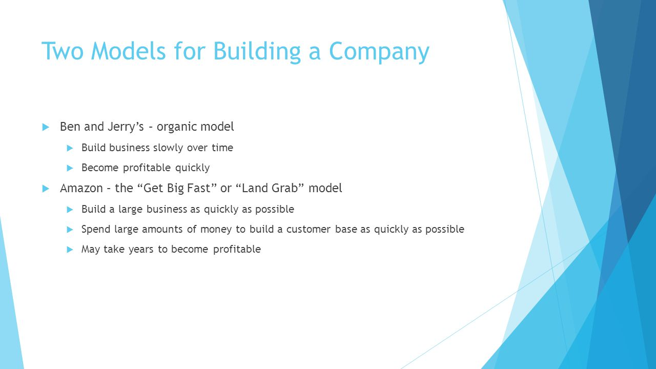 Two Models for Building a Company  Ben and Jerry's – organic model  Build business slowly over time  Become profitable quickly  Amazon – the Get Big Fast or Land Grab model  Build a large business as quickly as possible  Spend large amounts of money to build a customer base as quickly as possible  May take years to become profitable