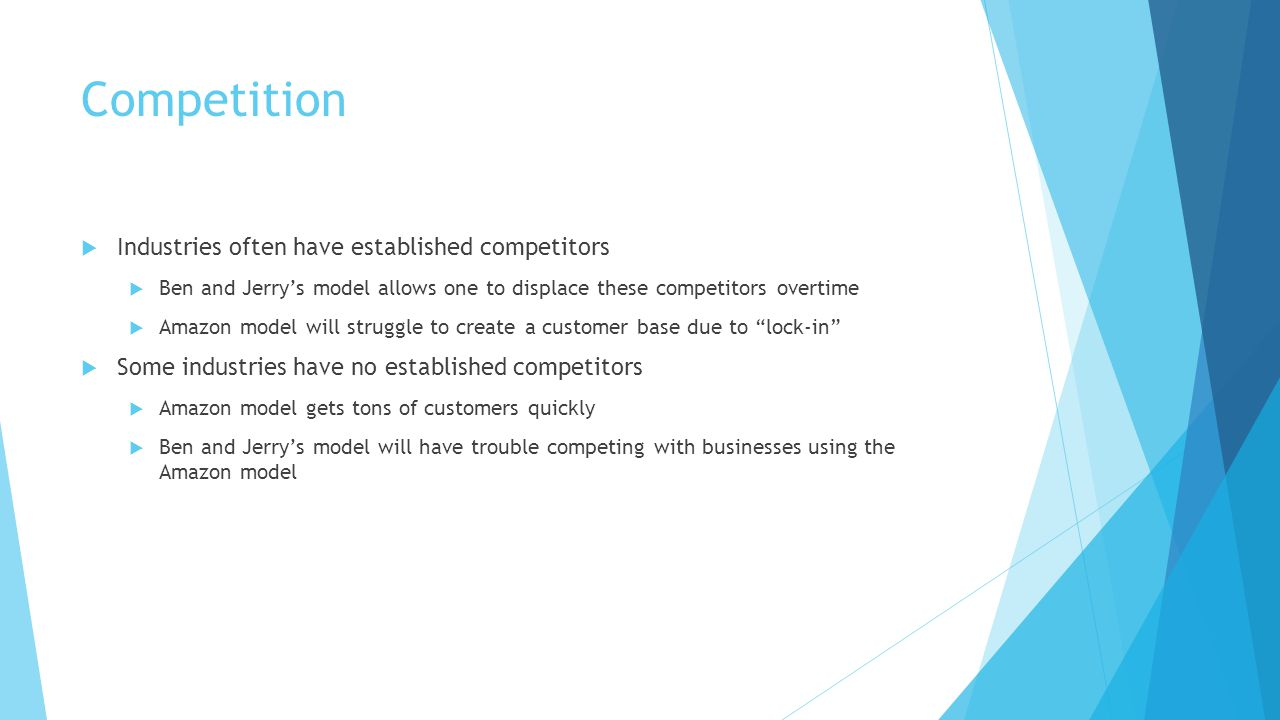 Competition  Industries often have established competitors  Ben and Jerry's model allows one to displace these competitors overtime  Amazon model will struggle to create a customer base due to lock-in  Some industries have no established competitors  Amazon model gets tons of customers quickly  Ben and Jerry's model will have trouble competing with businesses using the Amazon model