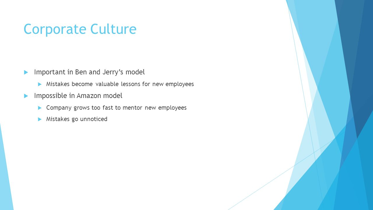 Corporate Culture  Important in Ben and Jerry's model  Mistakes become valuable lessons for new employees  Impossible in Amazon model  Company grows too fast to mentor new employees  Mistakes go unnoticed