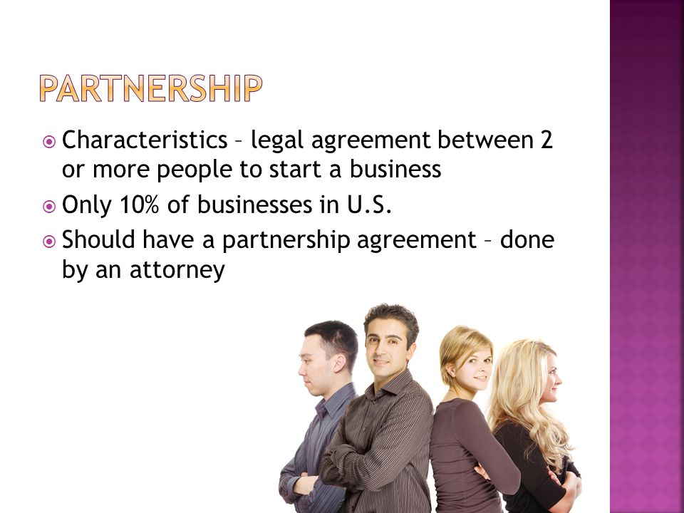  Characteristics – legal agreement between 2 or more people to start a business  Only 10% of businesses in U.S.