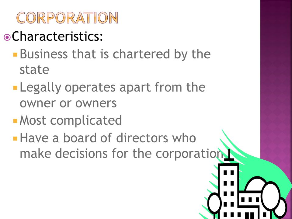  Characteristics:  Business that is chartered by the state  Legally operates apart from the owner or owners  Most complicated  Have a board of directors who make decisions for the corporation