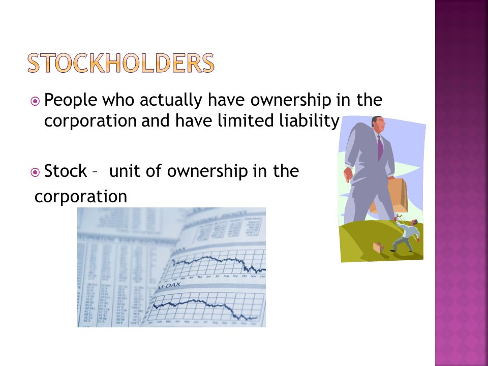  People who actually have ownership in the corporation and have limited liability  Stock – unit of ownership in the corporation
