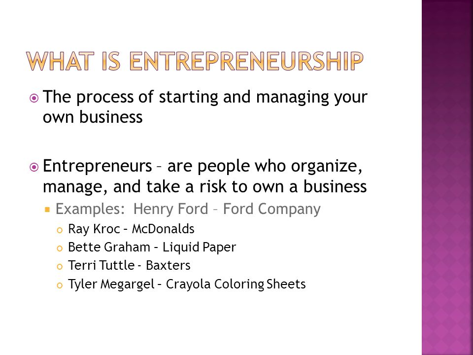  The process of starting and managing your own business  Entrepreneurs – are people who organize, manage, and take a risk to own a business  Examples: Henry Ford – Ford Company Ray Kroc – McDonalds Bette Graham – Liquid Paper Terri Tuttle - Baxters Tyler Megargel – Crayola Coloring Sheets