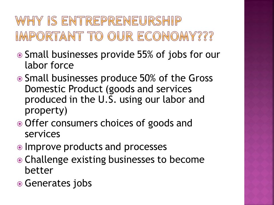  Small businesses provide 55% of jobs for our labor force  Small businesses produce 50% of the Gross Domestic Product (goods and services produced in the U.S.