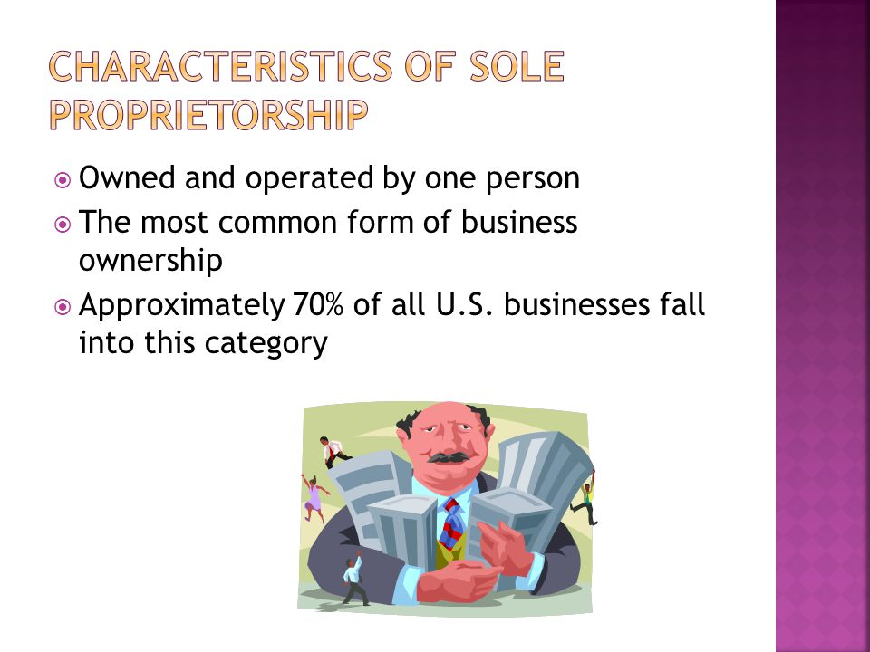  Owned and operated by one person  The most common form of business ownership  Approximately 70% of all U.S.