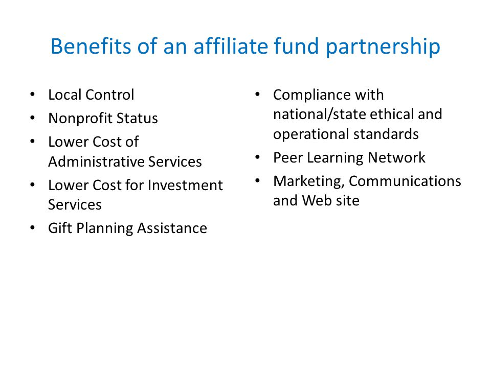 Benefits of an affiliate fund partnership Local Control Nonprofit Status Lower Cost of Administrative Services Lower Cost for Investment Services Gift Planning Assistance Compliance with national/state ethical and operational standards Peer Learning Network Marketing, Communications and Web site