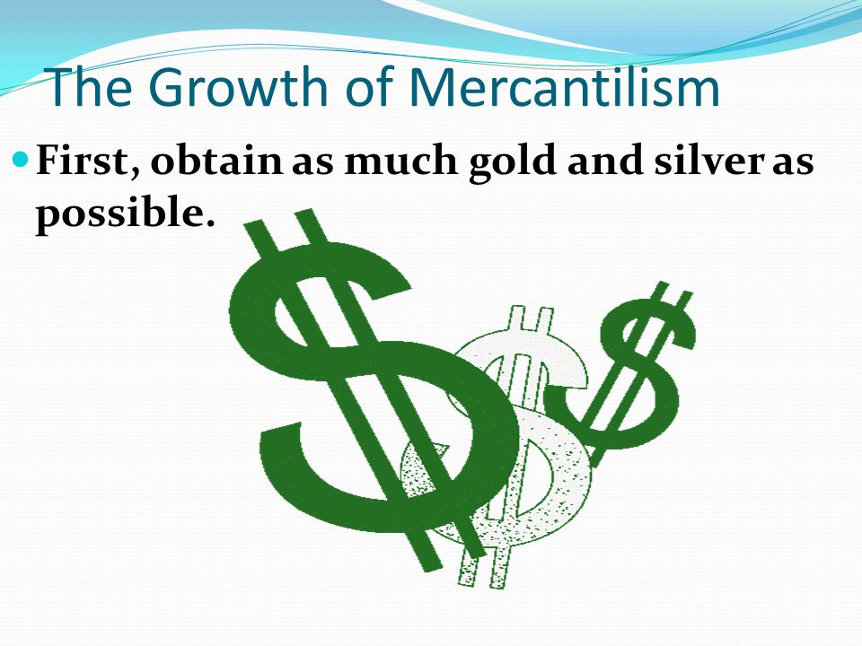 The Growth of Mercantilism First, obtain as much gold and silver as possible.