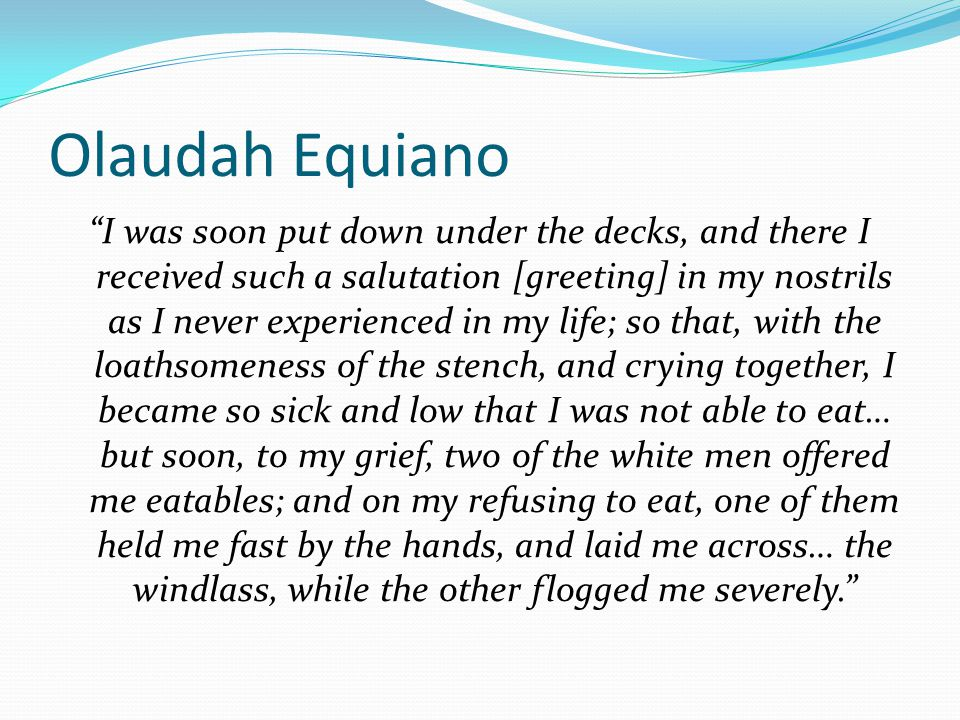 "Olaudah Equiano ""I was soon put down under the decks, and there I received such a salutation [greeting] in my nostrils as I never experienced in my li"