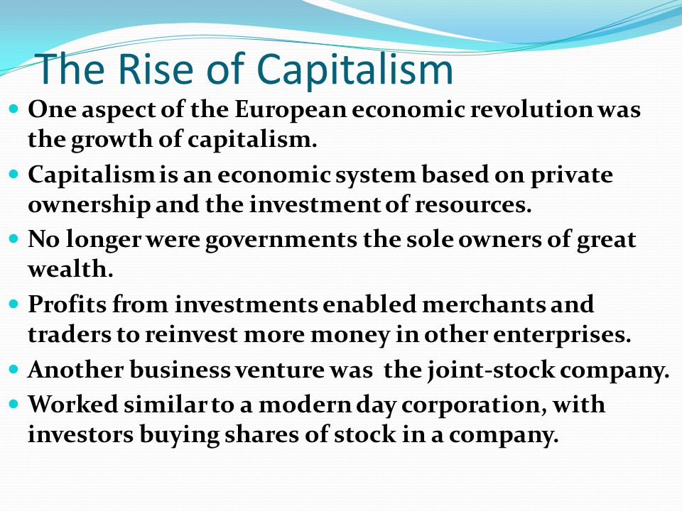 The Rise of Capitalism One aspect of the European economic revolution was the growth of capitalism. Capitalism is an economic system based on private