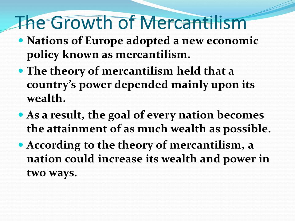 The Growth of Mercantilism Nations of Europe adopted a new economic policy known as mercantilism. The theory of mercantilism held that a country's pow