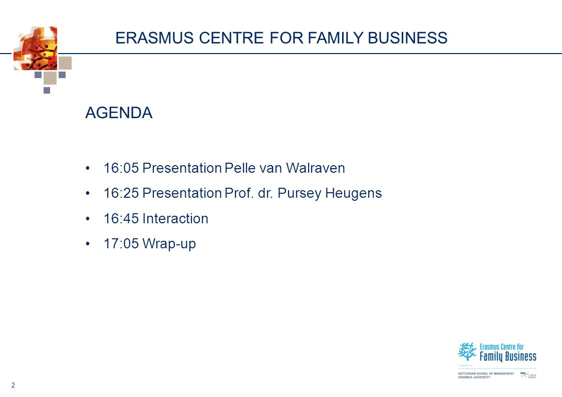 ERASMUS CENTRE FOR FAMILY BUSINESS 2 AGENDA 16:05 Presentation Pelle van Walraven 16:25 Presentation Prof.