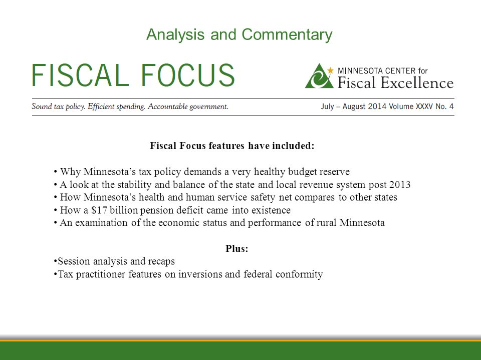 1/12/2012 Analysis and Commentary Fiscal Focus features have included: Why Minnesota's tax policy demands a very healthy budget reserve A look at the stability and balance of the state and local revenue system post 2013 How Minnesota's health and human service safety net compares to other states How a $17 billion pension deficit came into existence An examination of the economic status and performance of rural Minnesota Plus: Session analysis and recaps Tax practitioner features on inversions and federal conformity