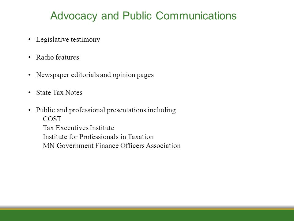 1/12/2012 Advocacy and Public Communications Legislative testimony Radio features Newspaper editorials and opinion pages State Tax Notes Public and professional presentations including COST Tax Executives Institute Institute for Professionals in Taxation MN Government Finance Officers Association