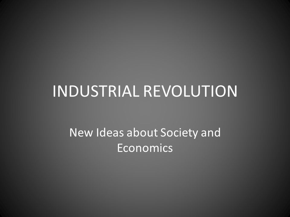 INDUSTRIAL REVOLUTION New Ideas about Society and Economics