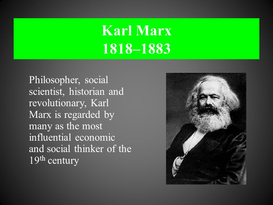 Karl Marx 1818–1883 Philosopher, social scientist, historian and revolutionary, Karl Marx is regarded by many as the most influential economic and soc