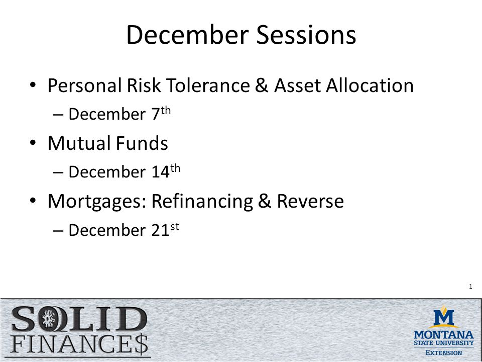 December Sessions Personal Risk Tolerance & Asset Allocation – December 7 th Mutual Funds – December 14 th Mortgages: Refinancing & Reverse – December 21 st 1