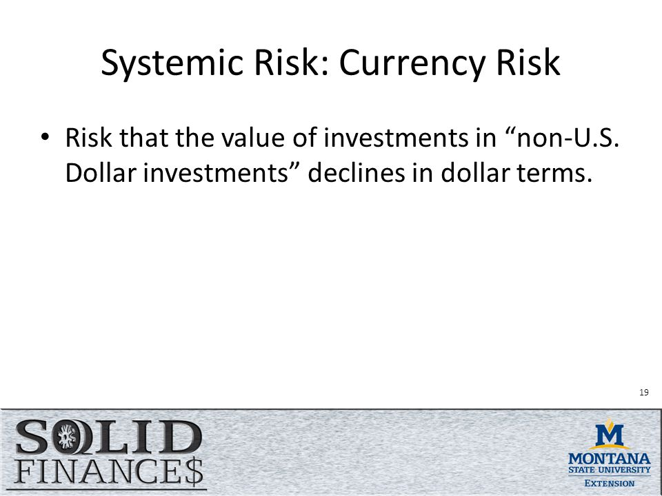 Systemic Risk: Currency Risk Risk that the value of investments in non-U.S.