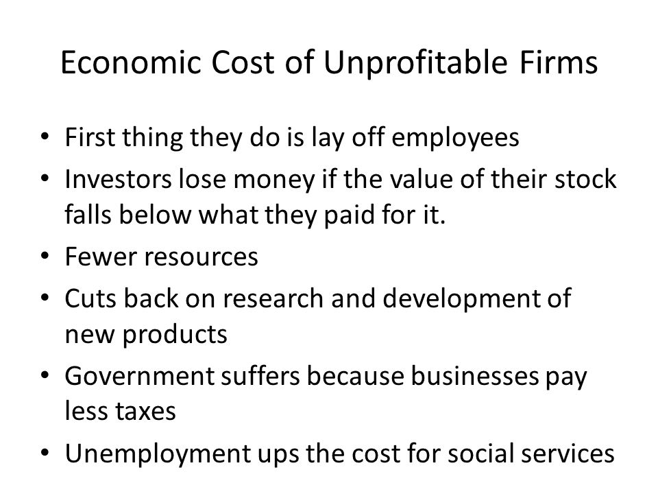 Economic Cost of Unprofitable Firms First thing they do is lay off employees Investors lose money if the value of their stock falls below what they paid for it.