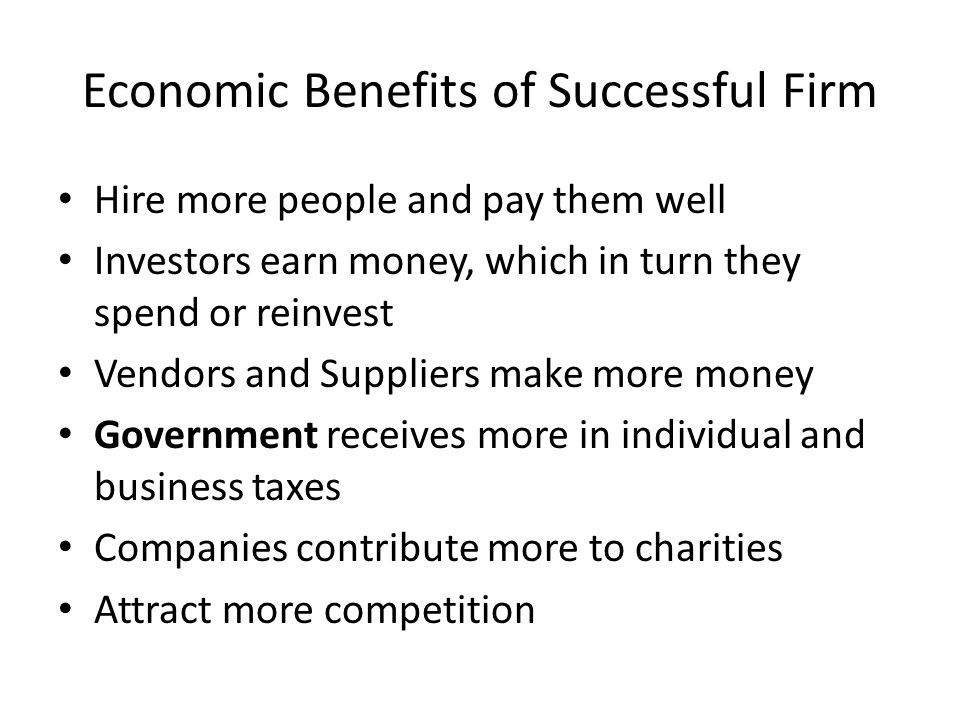 Economic Benefits of Successful Firm Hire more people and pay them well Investors earn money, which in turn they spend or reinvest Vendors and Suppliers make more money Government receives more in individual and business taxes Companies contribute more to charities Attract more competition