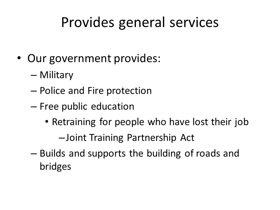 Provides general services Our government provides: – Military – Police and Fire protection – Free public education Retraining for people who have lost their job – Joint Training Partnership Act – Builds and supports the building of roads and bridges
